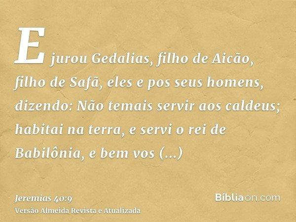 E jurou Gedalias, filho de Aicão, filho de Safã, eles e pos seus homens, dizendo: Não temais servir aos caldeus; habitai na terra, e servi o rei de Babilônia, e