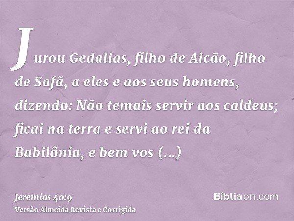 Jurou Gedalias, filho de Aicão, filho de Safã, a eles e aos seus homens, dizendo: Não temais servir aos caldeus; ficai na terra e servi ao rei da Babilônia, e b