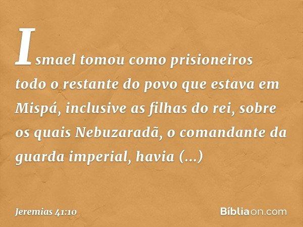 Ismael tomou como prisioneiros todo o restante do povo que estava em Mispá, inclusive as filhas do rei, sobre os quais Nebuzaradã, o comandante da guarda imper