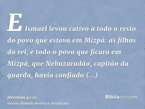 E Ismael levou cativo a todo o resto do povo que estava em Mizpá: as filhas do rei, e todo o povo que ficara em Mizpá, que Nebuzaradão, capitão da guarda, havia