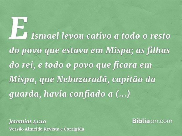 E Ismael levou cativo a todo o resto do povo que estava em Mispa; as filhas do rei, e todo o povo que ficara em Mispa, que Nebuzaradã, capitão da guarda, havia