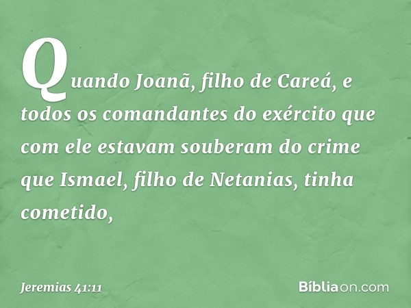 Quando Joanã, filho de Careá, e todos os comandantes do exército que com ele estavam souberam do crime que Ismael, filho de Netanias, tinha cometido, -- Jeremi