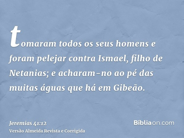 tomaram todos os seus homens e foram pelejar contra Ismael, filho de Netanias; e acharam-no ao pé das muitas águas que há em Gibeão.