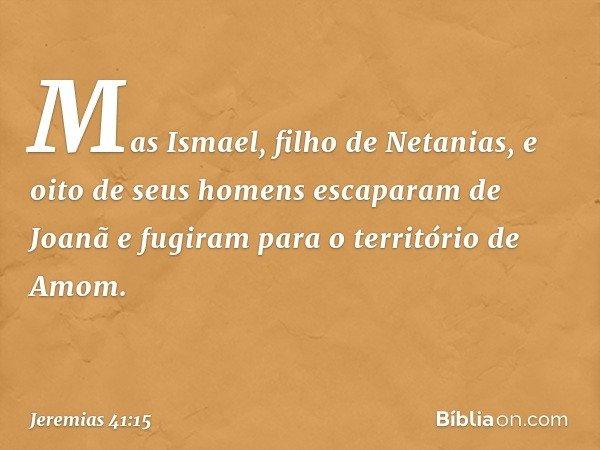 Mas Ismael, filho de Netanias, e oito de seus homens escaparam de Joanã e fugiram para o território de Amom. -- Jeremias 41:15