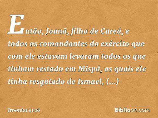 Então, Joanã, filho de Careá, e todos os comandantes do exército que com ele estavam levaram todos os que tinham restado em Mispá, os quais ele tinha resgatado