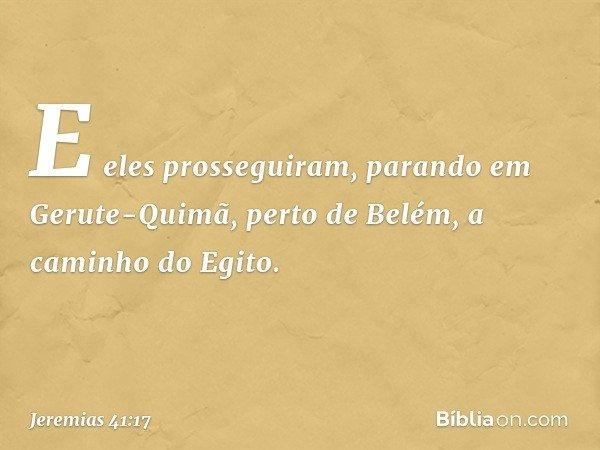 E eles prosseguiram, parando em Gerute-Quimã, perto de Belém, a caminho do Egito. -- Jeremias 41:17