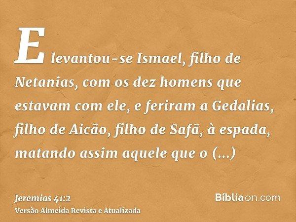 E levantou-se Ismael, filho de Netanias, com os dez homens que estavam com ele, e feriram a Gedalias, filho de Aicão, filho de Safã, à espada, matando assim aqu