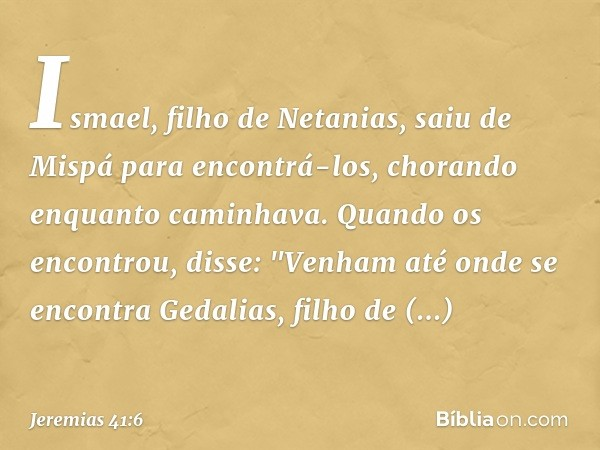 Ismael, filho de Netanias, saiu de Mispá para encontrá-los, chorando enquanto caminhava. Quando os encontrou, disse: