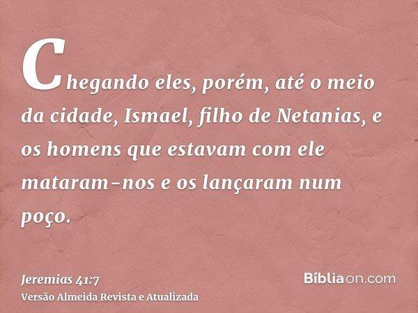 Chegando eles, porém, até o meio da cidade, Ismael, filho de Netanias, e os homens que estavam com ele mataram-nos e os lançaram num poço.