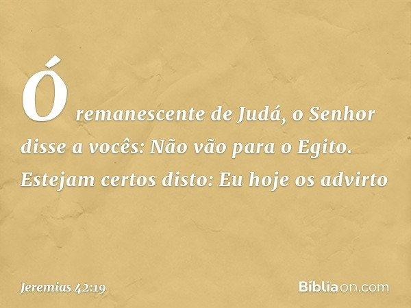 """""""Ó remanescente de Judá, o Senhor disse a vocês: 'Não vão para o Egito'. Estejam certos disto: Eu hoje os advirto -- Jeremias 42:19"""