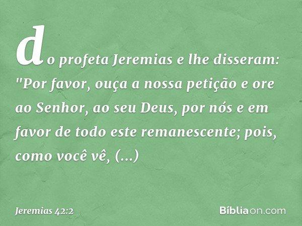 """do profeta Jeremias e lhe disseram: """"Por favor, ouça a nossa petição e ore ao Senhor, ao seu Deus, por nós e em favor de todo este remanescente; pois, como você"""