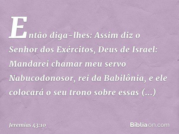 Então diga-lhes: Assim diz o Senhor dos Exércitos, Deus de Israel: Mandarei chamar meu servo Nabucodonosor, rei da Babilônia, e ele colocará o seu trono sobre