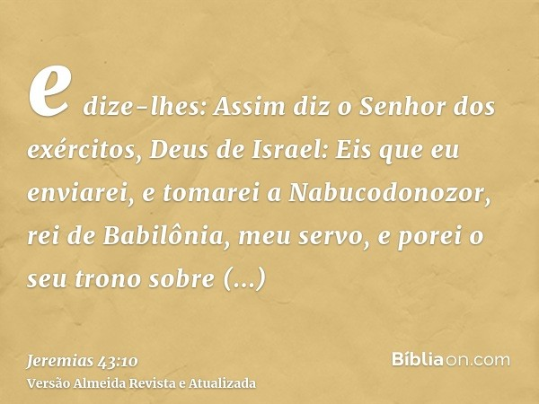 e dize-lhes: Assim diz o Senhor dos exércitos, Deus de Israel: Eis que eu enviarei, e tomarei a Nabucodonozor, rei de Babilônia, meu servo, e porei o seu trono
