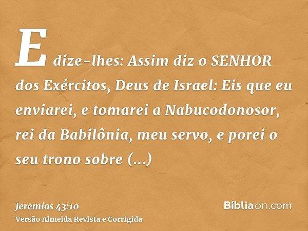 E dize-lhes: Assim diz o SENHOR dos Exércitos, Deus de Israel: Eis que eu enviarei, e tomarei a Nabucodonosor, rei da Babilônia, meu servo, e porei o seu trono