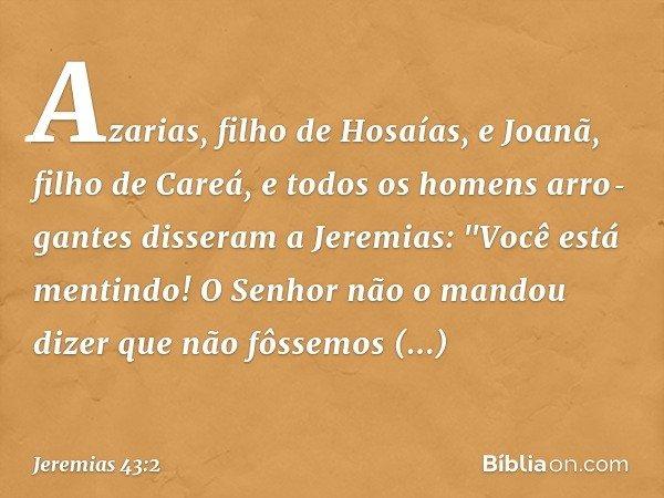 """Azarias, filho de Hosaías, e Joanã, filho de Careá, e todos os homens arrogantes disseram a Jeremias: """"Você está mentindo! O Senhor não o mandou dizer que não"""