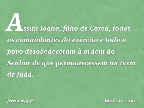 Assim Joanã, filho de Careá, todos os comandantes do exército e todo o povo desobedeceram à ordem do Senhor de que permanecessem na terra de Judá. -- Jeremias