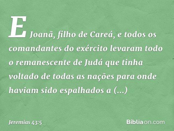 E Joanã, filho de Careá, e todos os comandantes do exército levaram todo o remanescente de Judá que tinha voltado de todas as nações para onde haviam sido espal