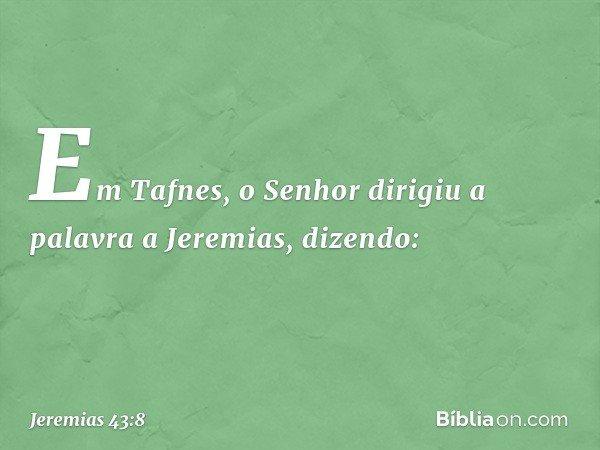 Em Tafnes, o Senhor dirigiu a palavra a Jeremias, dizendo: -- Jeremias 43:8