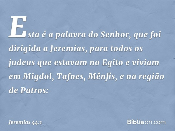 Esta é a palavra do Senhor, que foi dirigida a Jeremias, para todos os judeus que estavam no Egito e viviam em Migdol, Tafnes, Mênfis, e na região de Patros: --