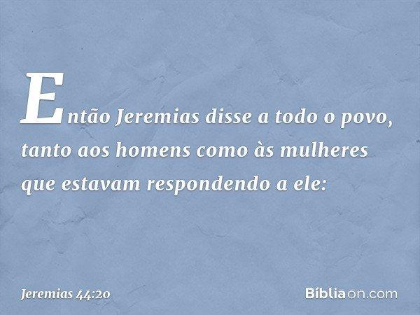 Então Jeremias disse a todo o povo, tanto aos homens como às mulheres que estavam respondendo a ele: -- Jeremias 44:20