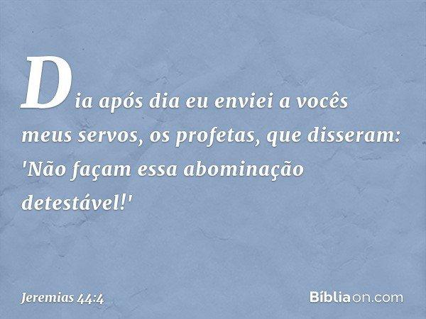Dia após dia eu enviei a vocês meus servos, os profetas, que disseram: 'Não façam essa abominação detestável!' -- Jeremias 44:4