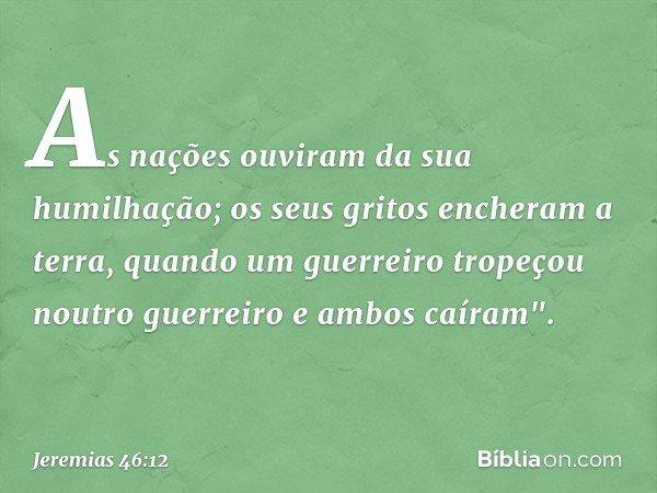 """As nações ouviram da sua humilhação; os seus gritos encheram a terra, quando um guerreiro tropeçou noutro guerreiro e ambos caíram"""". -- Jeremias 46:12"""