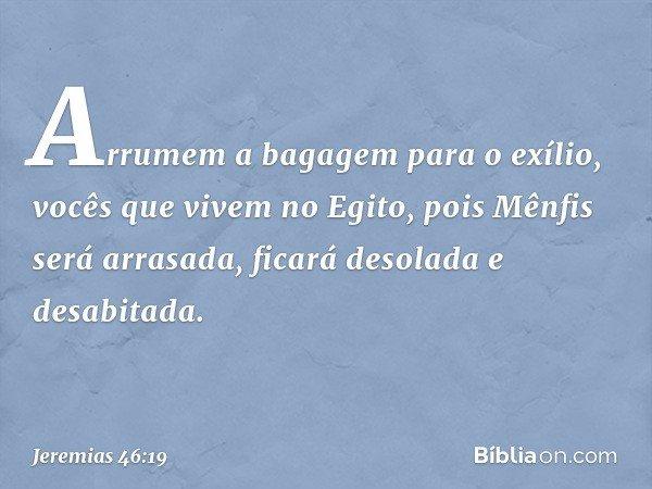Arrumem a bagagem para o exílio, vocês que vivem no Egito, pois Mênfis será arrasada, ficará desolada e desabitada. -- Jeremias 46:19