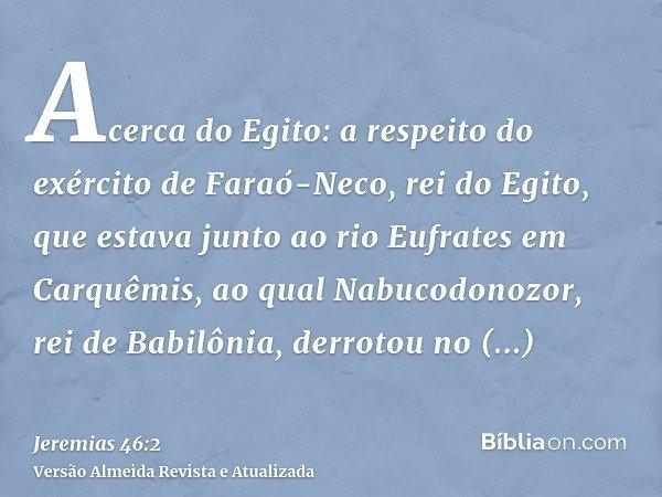 Acerca do Egito: a respeito do exército de Faraó-Neco, rei do Egito, que estava junto ao rio Eufrates em Carquêmis, ao qual Nabucodonozor, rei de Babilônia, der
