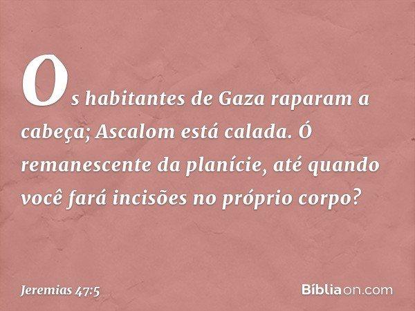 Os habitantes de Gaza raparam a cabeça; Ascalom está calada. Ó remanescente da planície, até quando você fará incisões no próprio corpo? -- Jeremias 47:5
