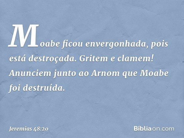 Moabe ficou envergonhada, pois está destroçada. Gritem e clamem! Anunciem junto ao Arnom que Moabe foi destruída. -- Jeremias 48:20