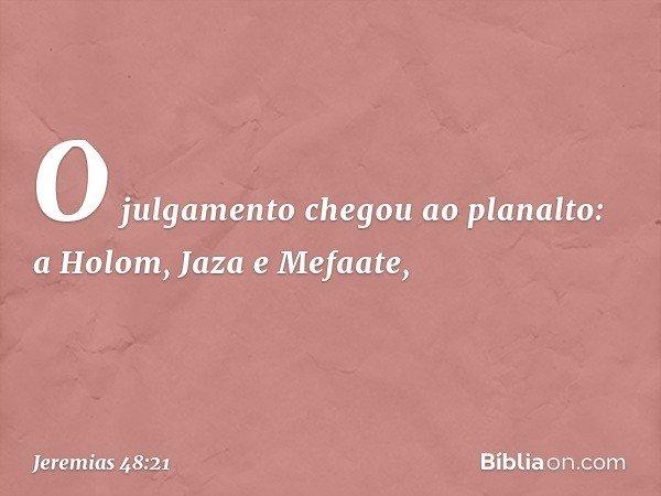 O julgamento chegou ao planalto: a Holom, Jaza e Mefaate, -- Jeremias 48:21