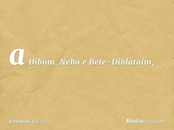 a Dibom, Nebo e Bete-Diblataim, -- Jeremias 48:22
