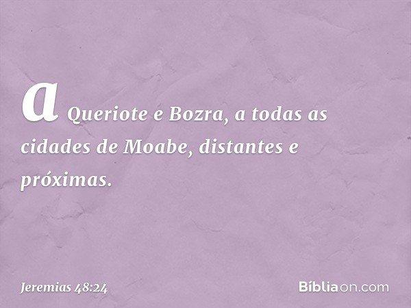 a Queriote e Bozra, a todas as cidades de Moabe, distantes e próximas. -- Jeremias 48:24