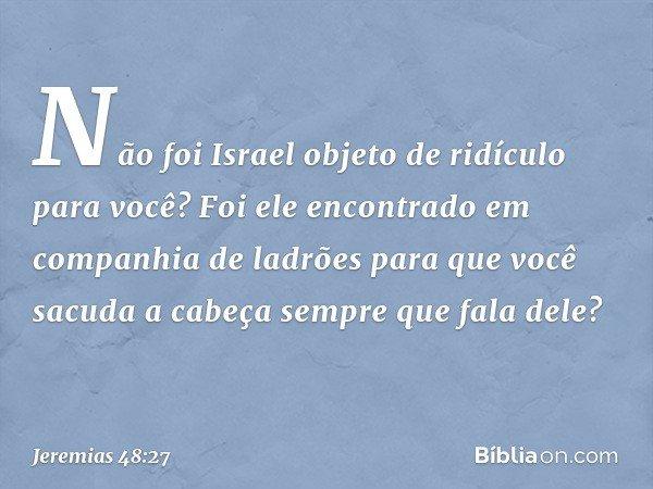 Não foi Israel objeto de ridículo para você? Foi ele encontrado em companhia de ladrões para que você sacuda a cabeça sempre que fala dele? -- Jeremias 48:27