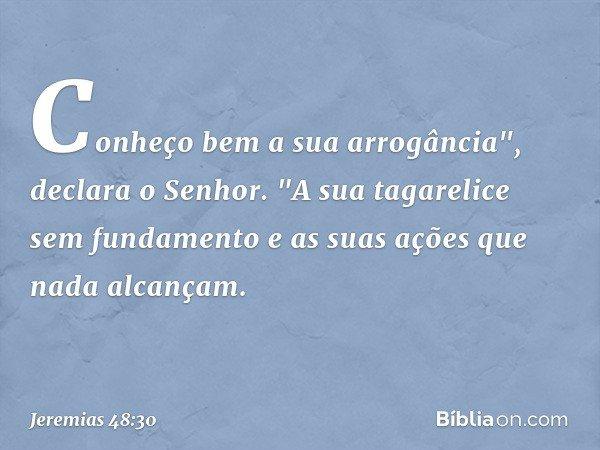 """Conheço bem a sua arrogância"""", declara o Senhor. """"A sua tagarelice sem fundamento e as suas ações que nada alcançam. -- Jeremias 48:30"""