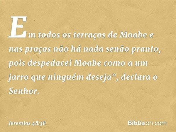 Em todos os terraços de Moabe e nas praças não há nada senão pranto, pois despedacei Moabe como a um jarro que ninguém deseja
