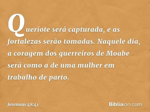 Queriote será capturada, e as fortalezas serão tomadas. Naquele dia, a coragem dos guerreiros de Moabe será como a de uma mulher em trabalho de parto. -- Jeremi