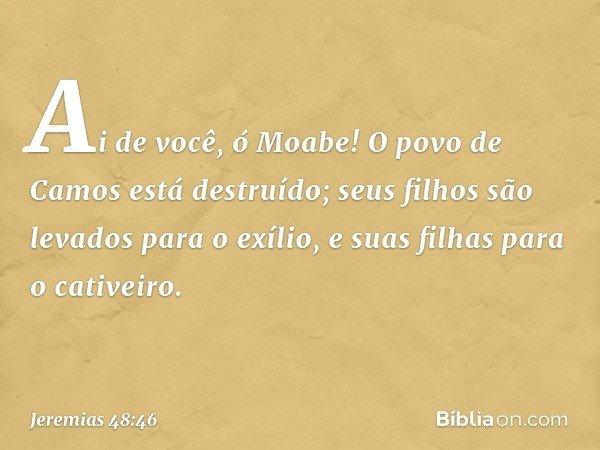 Ai de você, ó Moabe! O povo de Camos está destruído; seus filhos são levados para o exílio, e suas filhas para o cativeiro. -- Jeremias 48:46