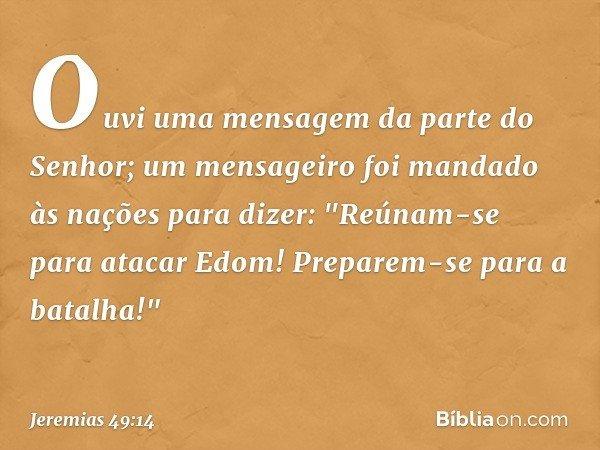 Ouvi uma mensagem da parte do Senhor; um mensageiro foi mandado às nações para dizer: