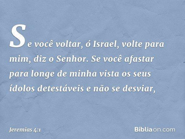 """""""Se você voltar, ó Israel, volte para mim"""", diz o Senhor. """"Se você afastar para longe de minha vista os seus ídolos detestáveis e não se desviar, -- Jeremias 4:"""