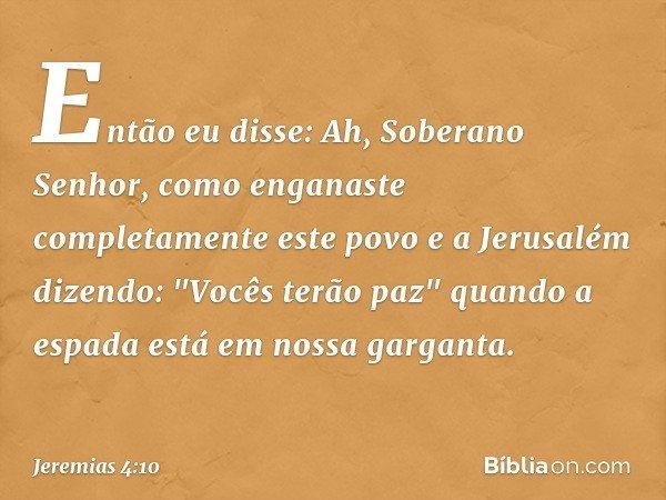 Então eu disse: Ah, Soberano Senhor, como enganaste completamente este povo e a Jerusalém dizendo: