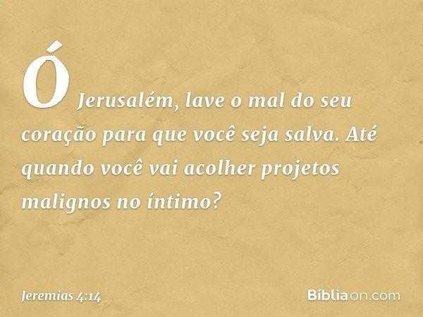 Ó Jerusalém, lave o mal do seu coração para que você seja salva. Até quando você vai acolher projetos malignos no íntimo? -- Jeremias 4:14