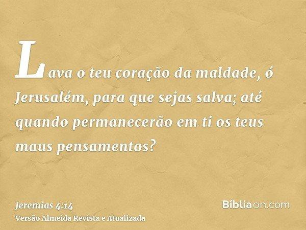 Lava o teu coração da maldade, ó Jerusalém, para que sejas salva; até quando permanecerão em ti os teus maus pensamentos?