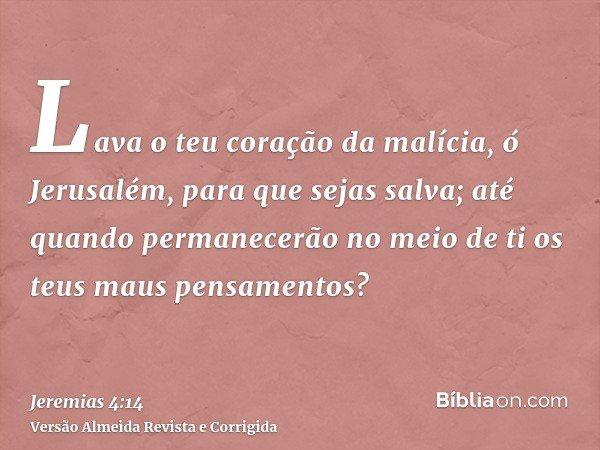 Lava o teu coração da malícia, ó Jerusalém, para que sejas salva; até quando permanecerão no meio de ti os teus maus pensamentos?