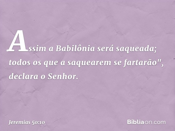 """Assim a Babilônia será saqueada; todos os que a saquearem se fartarão"""", declara o Senhor. -- Jeremias 50:10"""