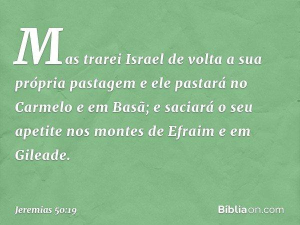 Mas trarei Israel de volta a sua própria pastagem e ele pastará no Carmelo e em Basã; e saciará o seu apetite nos montes de Efraim e em Gileade. -- Jeremias 50: