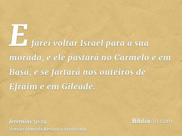 E farei voltar Israel para a sua morada, e ele pastará no Carmelo e em Basã, e se fartará nos outeiros de Efraim e em Gileade.