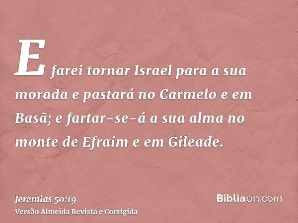 E farei tornar Israel para a sua morada e pastará no Carmelo e em Basã; e fartar-se-á a sua alma no monte de Efraim e em Gileade.