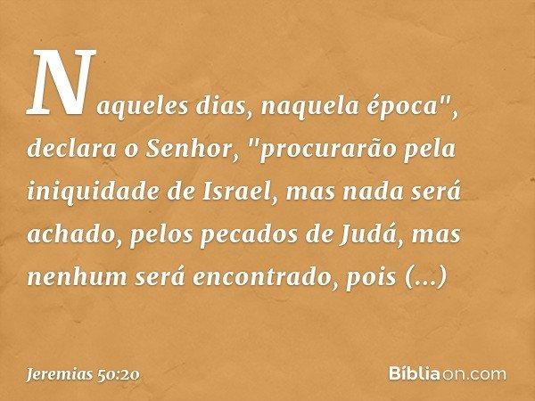 """Naqueles dias, naquela época"""", declara o Senhor, """"procurarão pela iniquidade de Israel, mas nada será achado, pelos pecados de Judá, mas nenhum será encontrado,"""