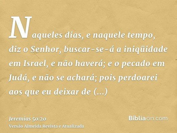 Naqueles dias, e naquele tempo, diz o Senhor, buscar-se-á a iniqüidade em Israel, e não haverá; e o pecado em Judá, e não se achará; pois perdoarei aos que eu d
